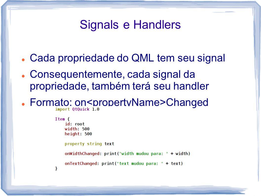 Signals e Handlers Cada propriedade do QML tem seu signal Consequentemente, cada signal da propriedade, também terá seu handler Formato: on Changed