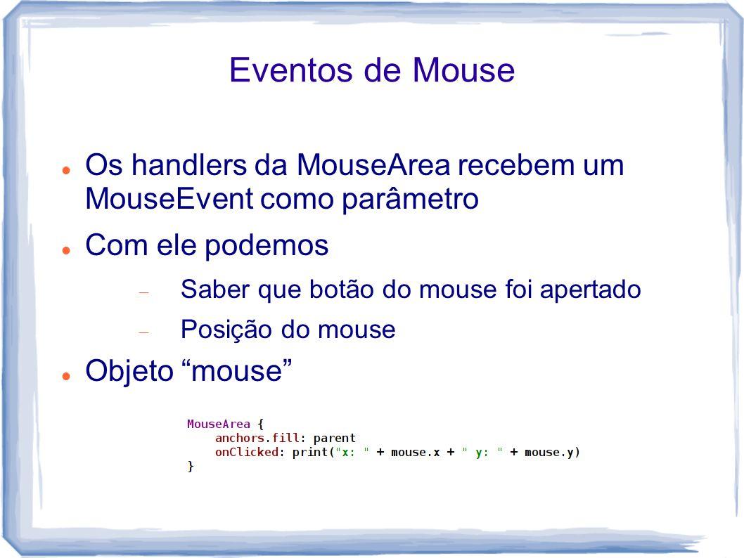 Eventos de Mouse Os handlers da MouseArea recebem um MouseEvent como parâmetro Com ele podemos  Saber que botão do mouse foi apertado  Posição do mouse Objeto mouse
