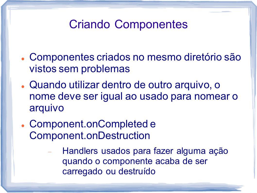 Criando Componentes Componentes criados no mesmo diretório são vistos sem problemas Quando utilizar dentro de outro arquivo, o nome deve ser igual ao usado para nomear o arquivo Component.onCompleted e Component.onDestruction  Handlers usados para fazer alguma ação quando o componente acaba de ser carregado ou destruído