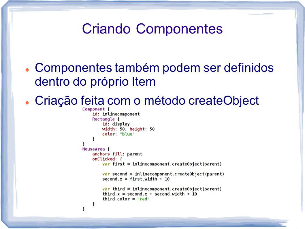 Criando Componentes Componentes também podem ser definidos dentro do próprio Item Criação feita com o método createObject
