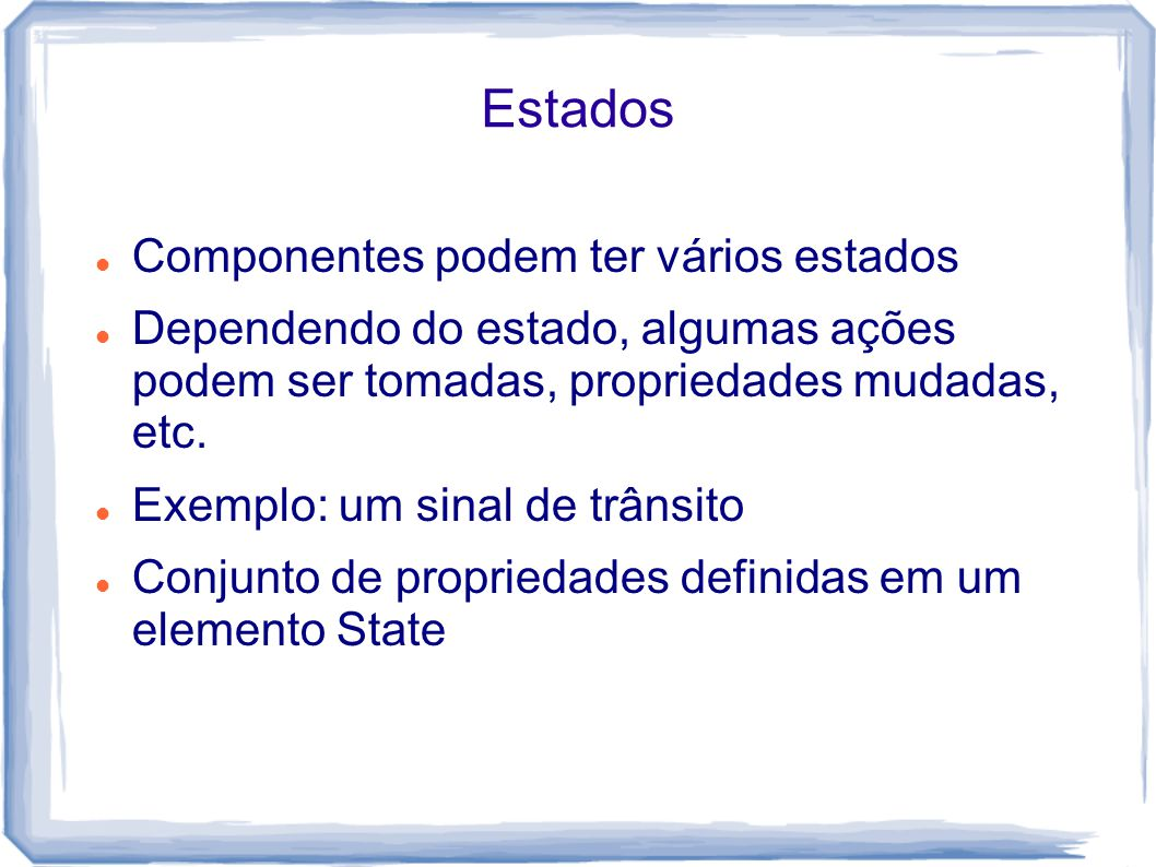 Estados Componentes podem ter vários estados Dependendo do estado, algumas ações podem ser tomadas, propriedades mudadas, etc.