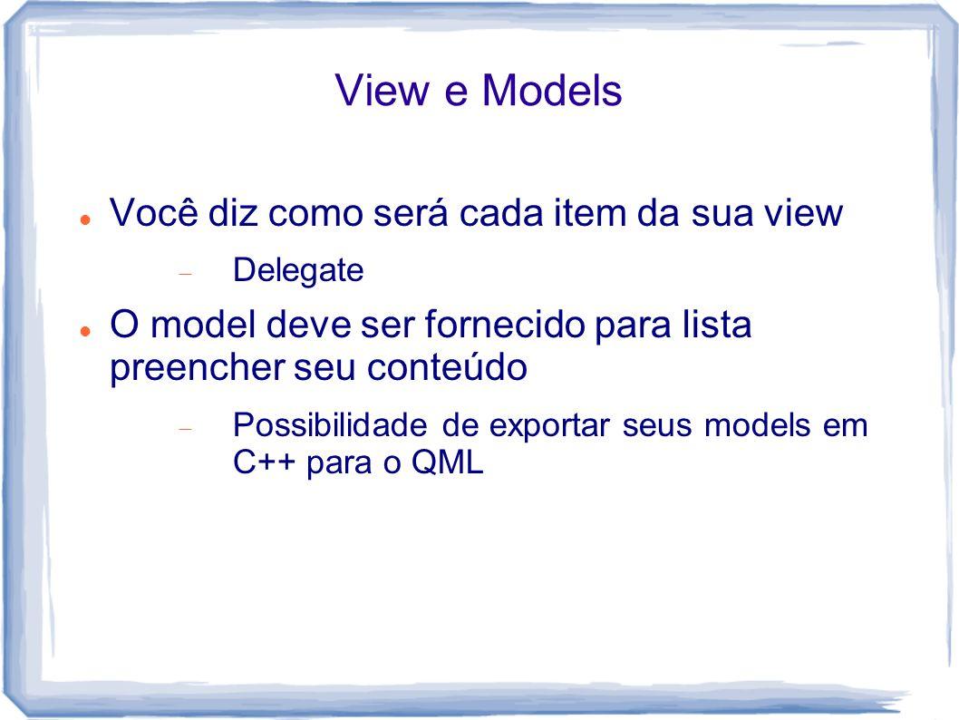 View e Models Você diz como será cada item da sua view  Delegate O model deve ser fornecido para lista preencher seu conteúdo  Possibilidade de exportar seus models em C++ para o QML