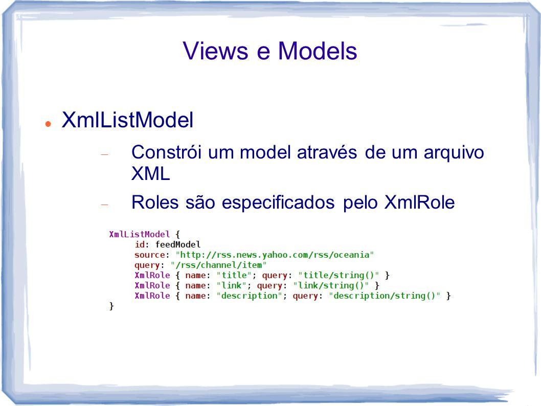 Views e Models XmlListModel  Constrói um model através de um arquivo XML  Roles são especificados pelo XmlRole