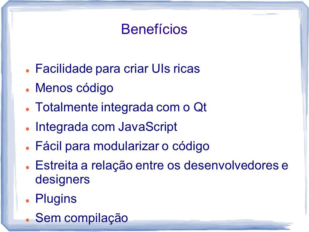 Benefícios Facilidade para criar UIs ricas Menos código Totalmente integrada com o Qt Integrada com JavaScript Fácil para modularizar o código Estreit