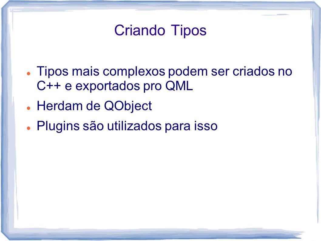 Criando Tipos Tipos mais complexos podem ser criados no C++ e exportados pro QML Herdam de QObject Plugins são utilizados para isso