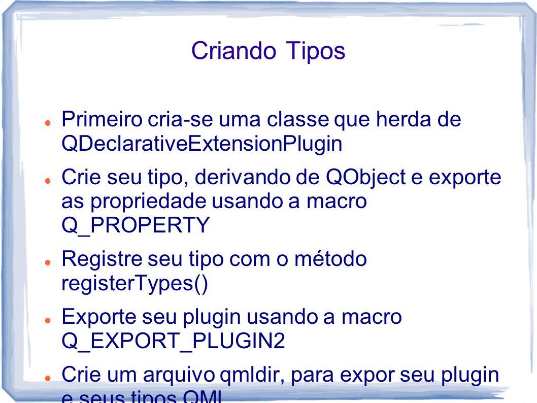Criando Tipos Primeiro cria-se uma classe que herda de QDeclarativeExtensionPlugin Crie seu tipo, derivando de QObject e exporte as propriedade usando a macro Q_PROPERTY Registre seu tipo com o método registerTypes() Exporte seu plugin usando a macro Q_EXPORT_PLUGIN2 Crie um arquivo qmldir, para expor seu plugin e seus tipos QML