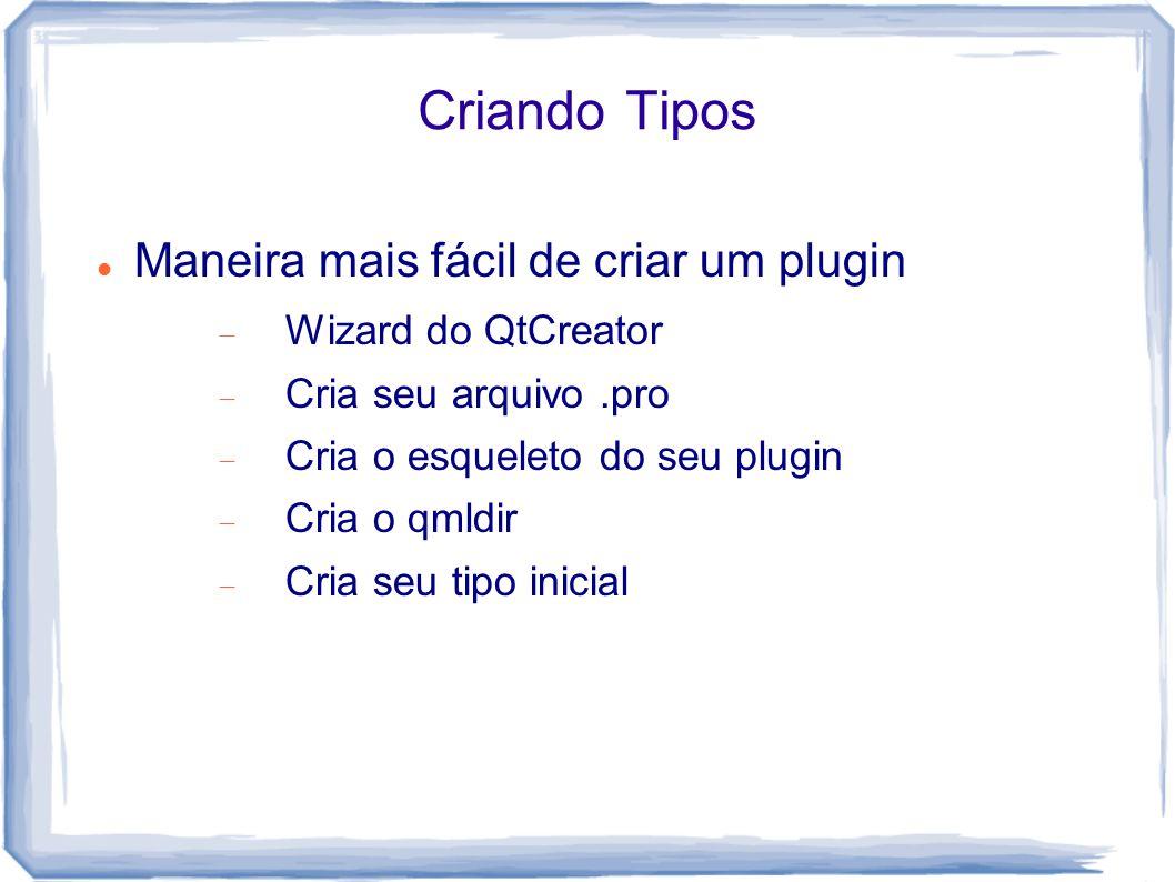 Criando Tipos Maneira mais fácil de criar um plugin  Wizard do QtCreator  Cria seu arquivo.pro  Cria o esqueleto do seu plugin  Cria o qmldir  Cria seu tipo inicial