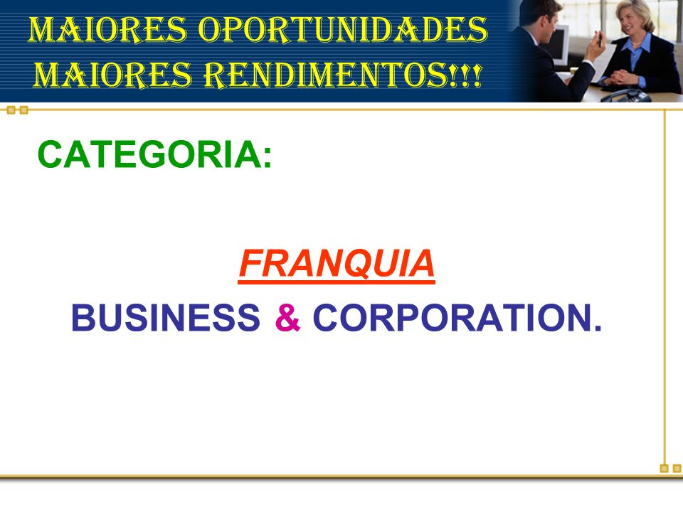 Maiores Oportunidades Maiores Rendimentos!!! CATEGORIA: FRANQUIA BUSINESS & CORPORATION.
