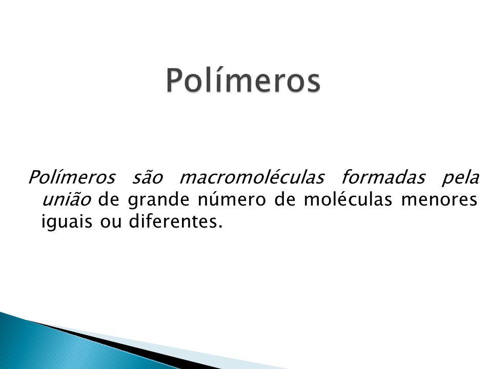 Polímeros são macromoléculas formadas pela união de grande número de moléculas menores iguais ou diferentes.