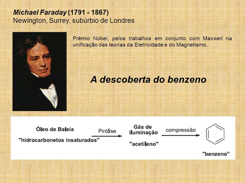 A descoberta do benzeno Michael Faraday (1791 - 1867) Newington, Surrey, subúrbio de Londres Prêmio Nobel, pelos trabalhos em conjunto com Maxwell na unificação das teorias da Eletricidade e do Magnetismo.
