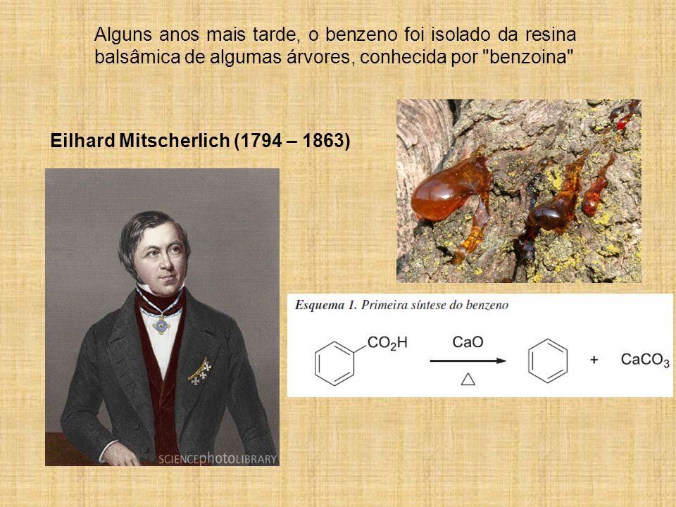 Alguns anos mais tarde, o benzeno foi isolado da resina balsâmica de algumas árvores, conhecida por benzoina Eilhard Mitscherlich (1794 – 1863)