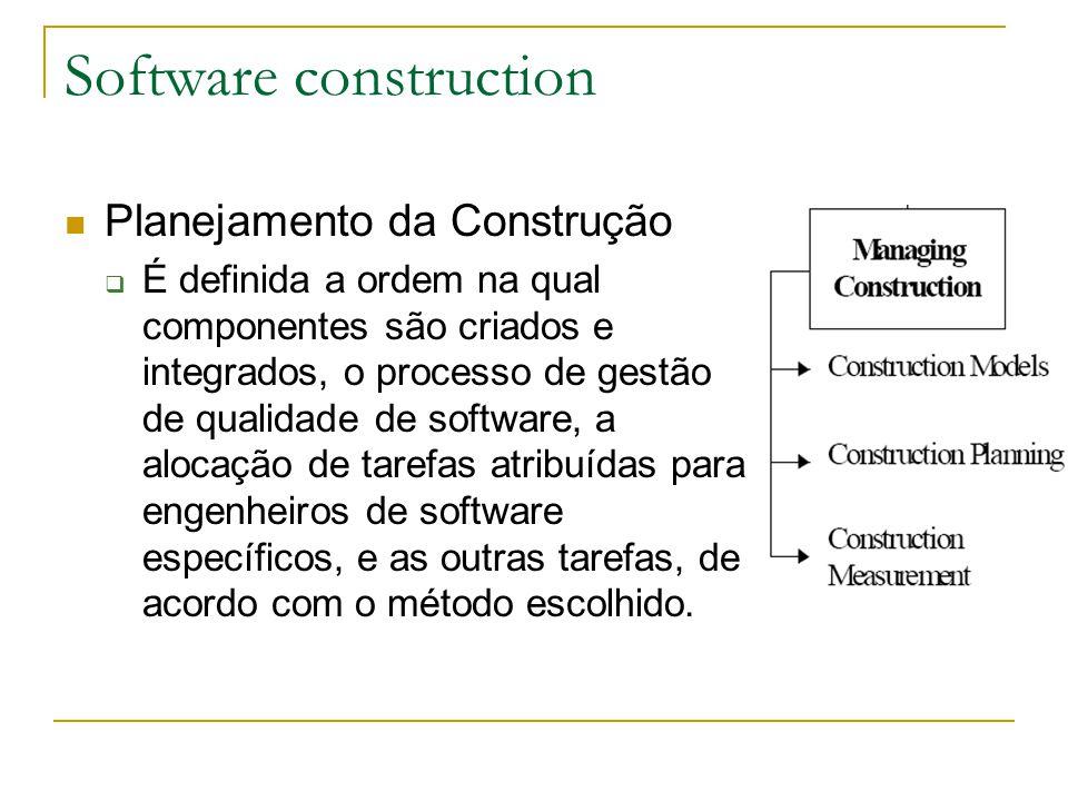 Software construction Planejamento da Construção  É definida a ordem na qual componentes são criados e integrados, o processo de gestão de qualidade