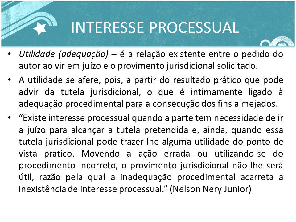 INTERESSE PROCESSUAL Utilidade (adequação) – é a relação existente entre o pedido do autor ao vir em juízo e o provimento jurisdicional solicitado. A