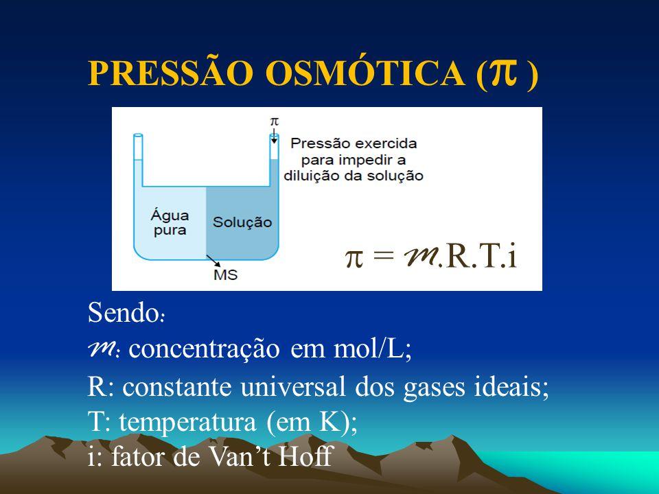 PRESSÃO OSMÓTICA (  )  = M. R.T.i Sendo : M: concentração em mol/L; R: constante universal dos gases ideais; T: temperatura (em K); i: fator de Van'