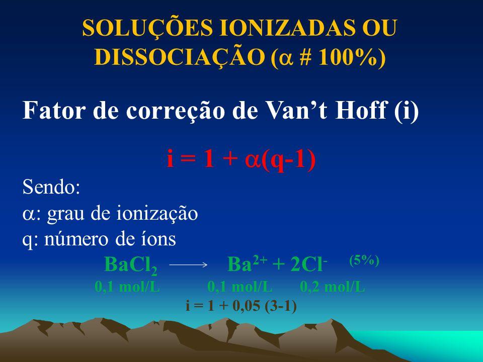 Fator de correção de Van't Hoff (i) i = 1 +  (q-1) Sendo:  : grau de ionização q: número de íons BaCl 2 Ba 2+ + 2Cl - (5%) 0,1 mol/L 0,1 mol/L 0,2 m
