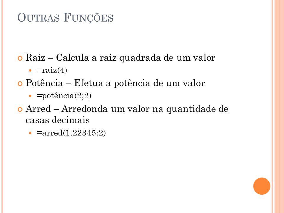 O UTRAS F UNÇÕES Raiz – Calcula a raiz quadrada de um valor =raiz(4) Potência – Efetua a potência de um valor =potência(2;2) Arred – Arredonda um valor na quantidade de casas decimais =arred(1,22345;2)