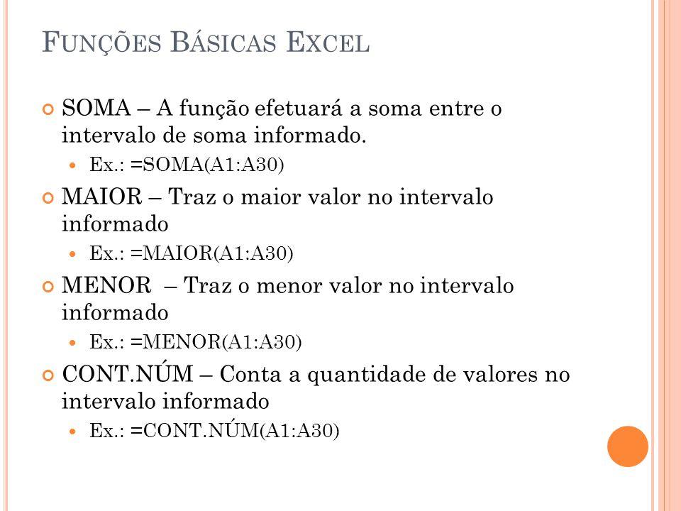F UNÇÕES B ÁSICAS E XCEL SOMA – A função efetuará a soma entre o intervalo de soma informado. Ex.: =SOMA(A1:A30) MAIOR – Traz o maior valor no interva