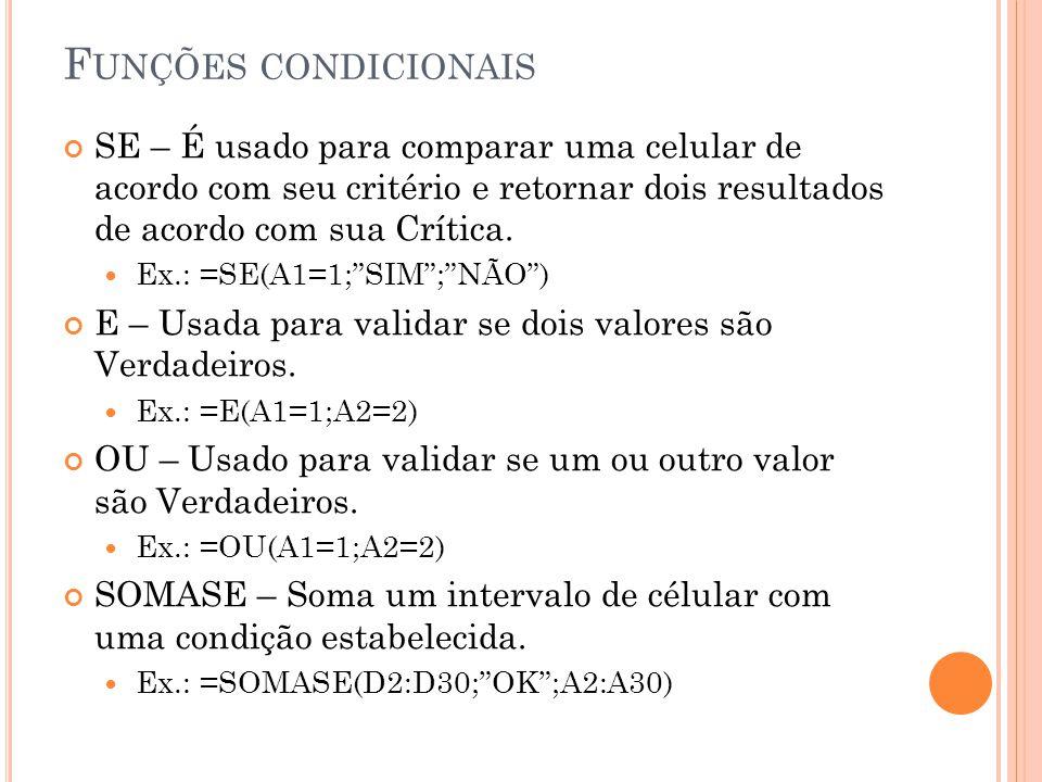 F UNÇÕES CONDICIONAIS SE – É usado para comparar uma celular de acordo com seu critério e retornar dois resultados de acordo com sua Crítica. Ex.: =SE