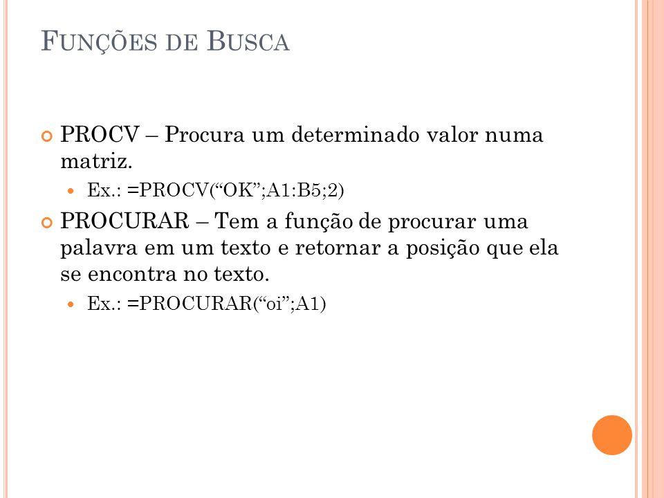"""F UNÇÕES DE B USCA PROCV – Procura um determinado valor numa matriz. Ex.: =PROCV(""""OK"""";A1:B5;2) PROCURAR – Tem a função de procurar uma palavra em um t"""
