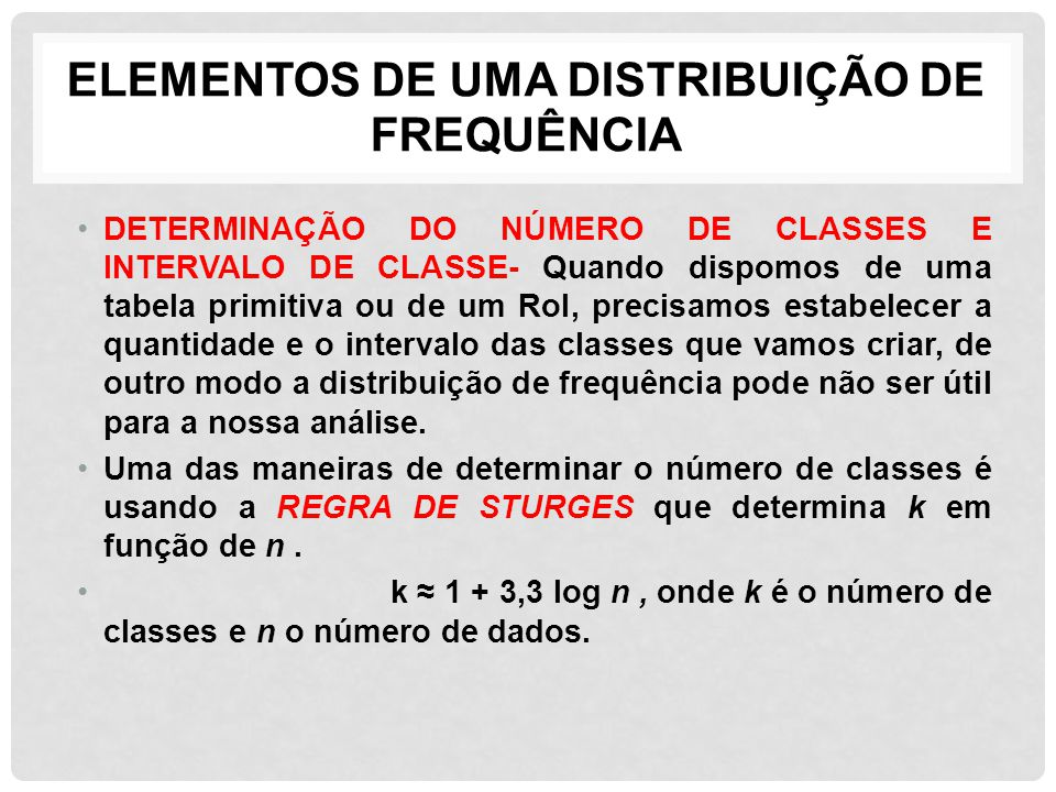 ELEMENTOS DE UMA DISTRIBUIÇÃO DE FREQUÊNCIA DETERMINAÇÃO DO NÚMERO DE CLASSES E INTERVALO DE CLASSE- Quando dispomos de uma tabela primitiva ou de um