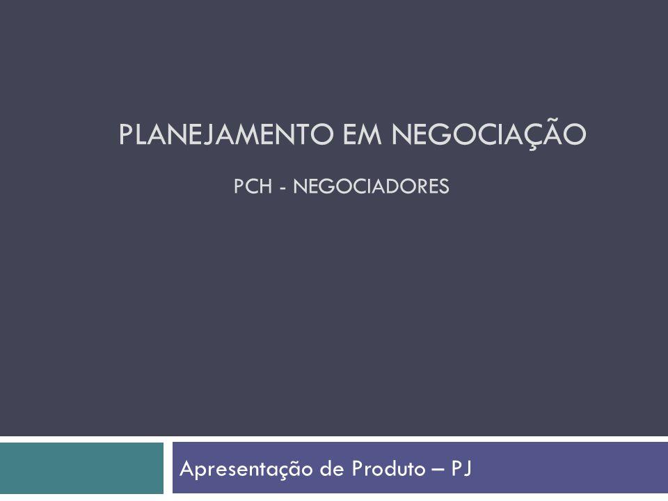 PLANEJAMENTO EM NEGOCIAÇÃO Apresentação de Produto – PJ PCH - NEGOCIADORES
