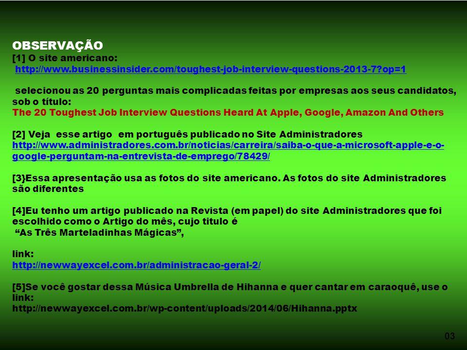 03 OBSERVAÇÃO [1] O site americano: http://www.businessinsider.com/toughest-job-interview-questions-2013-7?op=1 selecionou as 20 perguntas mais complicadas feitas por empresas aos seus candidatos, sob o título: The 20 Toughest Job Interview Questions Heard At Apple, Google, Amazon And Others [2] Veja esse artigo em português publicado no Site Administradores http://www.administradores.com.br/noticias/carreira/saiba-o-que-a-microsoft-apple-e-o- google-perguntam-na-entrevista-de-emprego/78429/ [3}Essa apresentação usa as fotos do site americano.