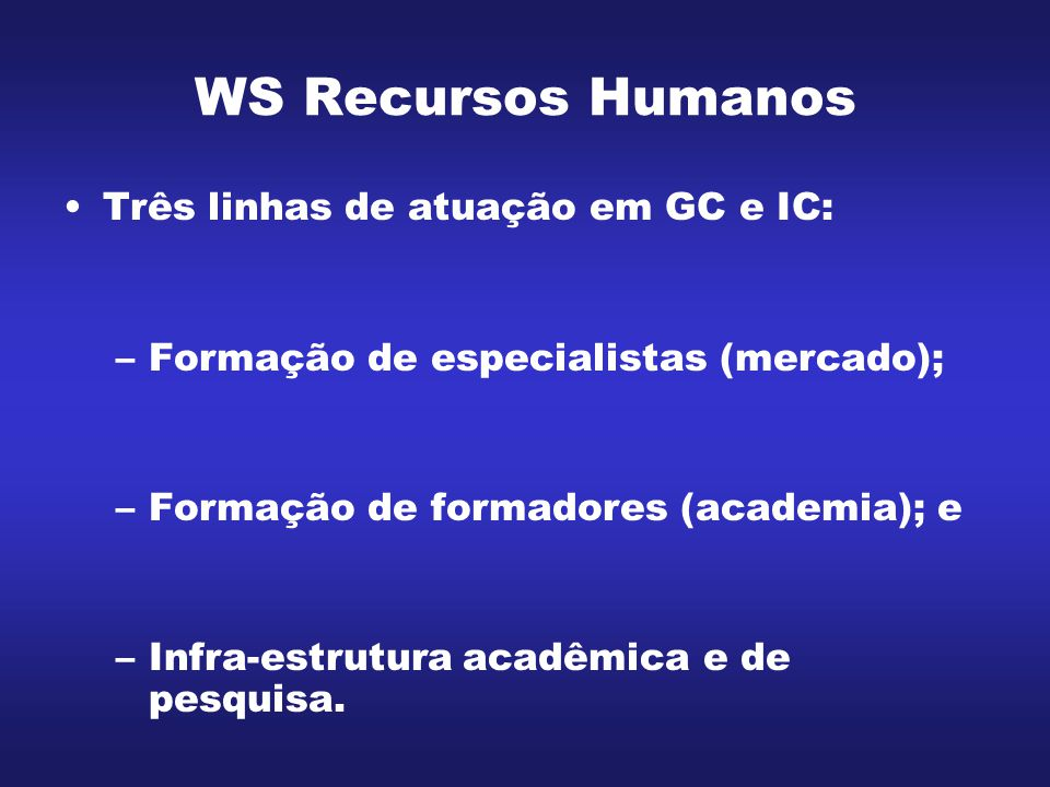 WS Recursos Humanos Três linhas de atuação em GC e IC: –Formação de especialistas (mercado); –Formação de formadores (academia); e –Infra-estrutura ac