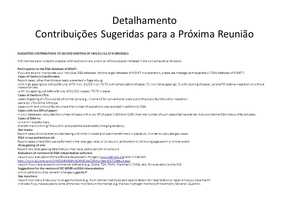 Detalhamento Contribuições Sugeridas para a Próxima Reunião SUGGESTED CONTRIBUTIONS TO SECOND MEETING OF JWG D1/A2.47 IN BRUSSELS WG members are invited to prepare contributions on any one or all of the subjects indicated in the non-exhaustive list below: Participation to the DGA database of WG47: If you are able to incorporate your individual DGA database into the larger database of WG 47 in preparation, please see message sent separately ( DGA database of WG47 ).
