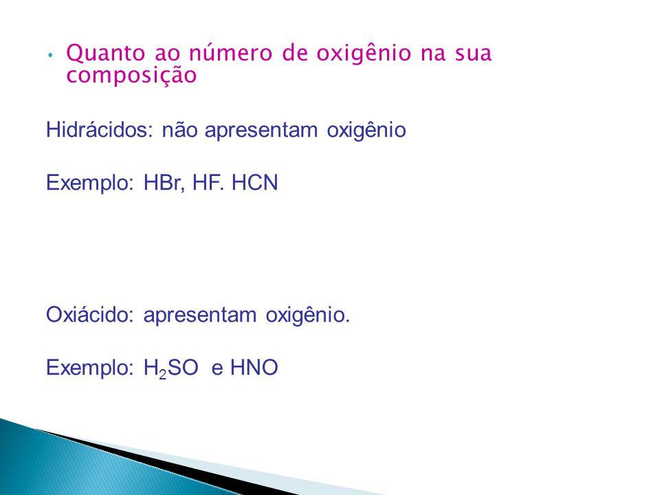 Quanto ao número de oxigênio na sua composição Hidrácidos: não apresentam oxigênio Exemplo: HBr, HF.
