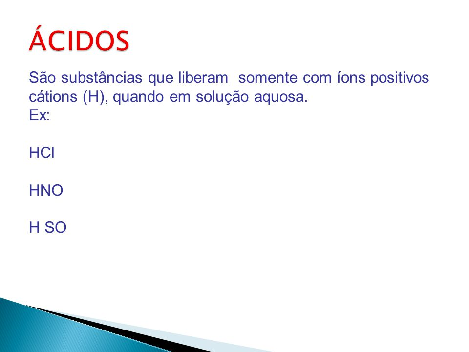 São substâncias que liberam somente com íons positivos cátions (H), quando em solução aquosa.