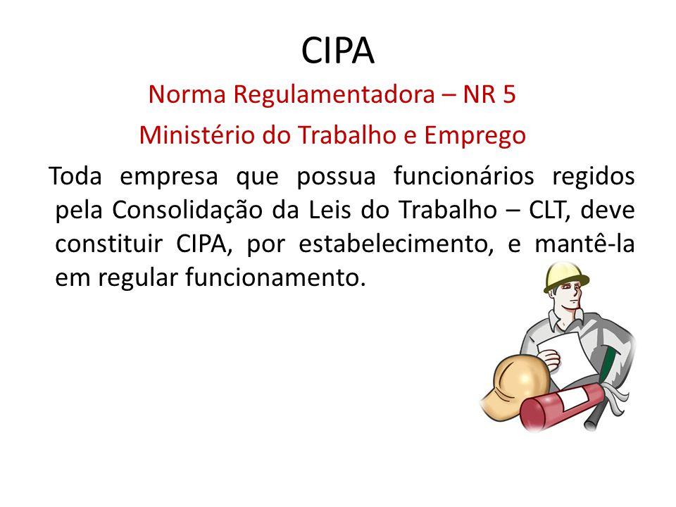 CIPA Norma Regulamentadora – NR 5 Ministério do Trabalho e Emprego Toda empresa que possua funcionários regidos pela Consolidação da Leis do Trabalho – CLT, deve constituir CIPA, por estabelecimento, e mantê-la em regular funcionamento.