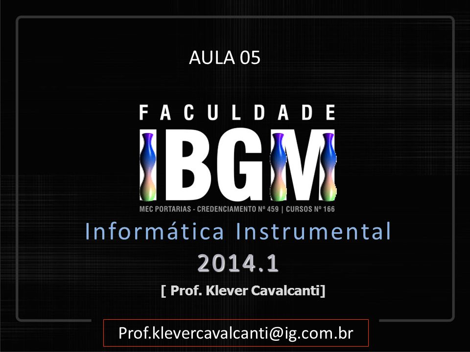 [ Prof. Klever Cavalcanti] Prof.klevercavalcanti@ig.com.br AULA 05 2014.1 Informática Instrumental 2014.1