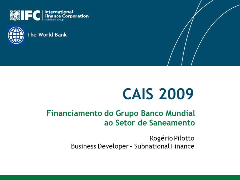 The World Bank CAIS 2009 Rogério Pilotto Business Developer – Subnational Finance Financiamento do Grupo Banco Mundial ao Setor de Saneamento