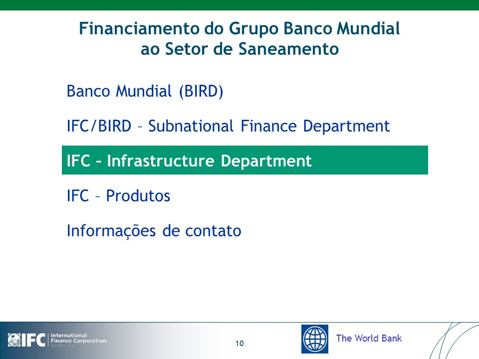 The World Bank 10 Financiamento do Grupo Banco Mundial ao Setor de Saneamento Banco Mundial (BIRD) IFC/BIRD – Subnational Finance Department IFC – Infrastructure Department IFC – Produtos Informações de contato