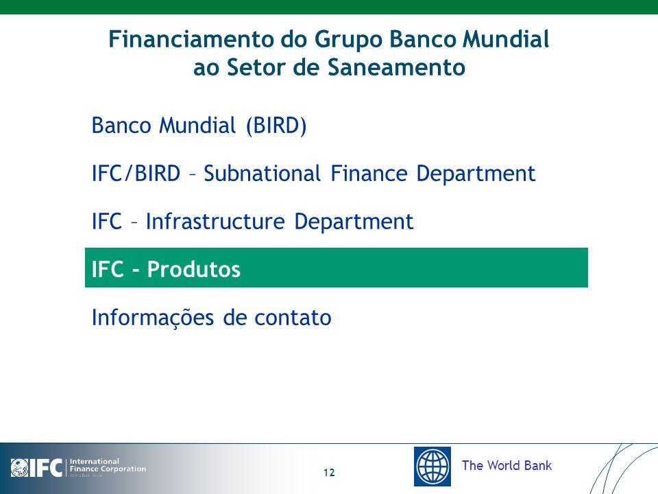 The World Bank 12 Financiamento do Grupo Banco Mundial ao Setor de Saneamento Banco Mundial (BIRD) IFC/BIRD – Subnational Finance Department IFC – Infrastructure Department IFC - Produtos Informações de contato