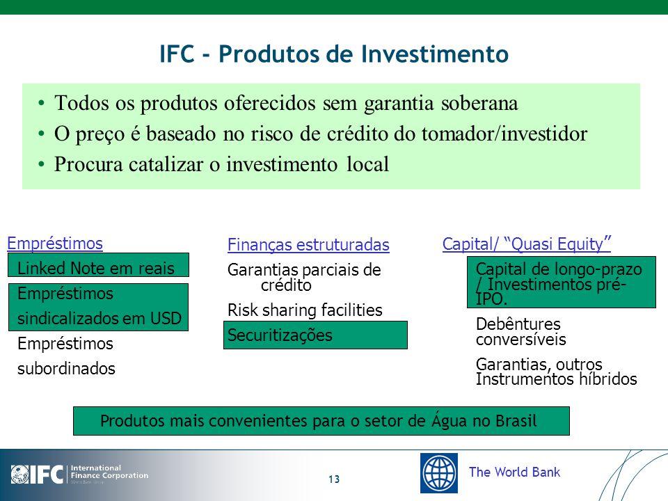 The World Bank 13 IFC - Produtos de Investimento Empréstimos Linked Note em reais Empréstimos sindicalizados em USD Empréstimos subordinados Finanças estruturadas Garantias parciais de crédito Risk sharing facilities Securitizações Capital/ Quasi Equity Capital de longo-prazo / Investimentos pré- IPO.