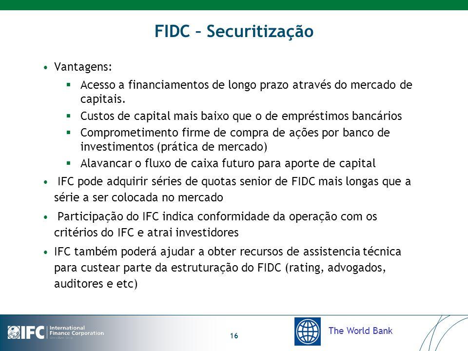 The World Bank 16 FIDC – Securitização Vantagens:  Acesso a financiamentos de longo prazo através do mercado de capitais.  Custos de capital mais ba