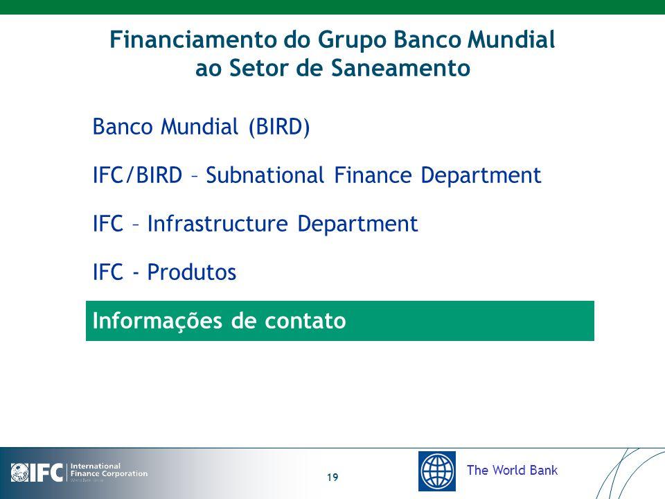 The World Bank 19 Financiamento do Grupo Banco Mundial ao Setor de Saneamento Banco Mundial (BIRD) IFC/BIRD – Subnational Finance Department IFC – Infrastructure Department IFC - Produtos Informações de contato