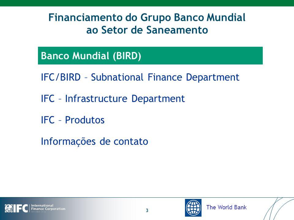 The World Bank 3 Financiamento do Grupo Banco Mundial ao Setor de Saneamento Banco Mundial (BIRD) IFC/BIRD – Subnational Finance Department IFC – Infrastructure Department IFC – Produtos Informações de contato