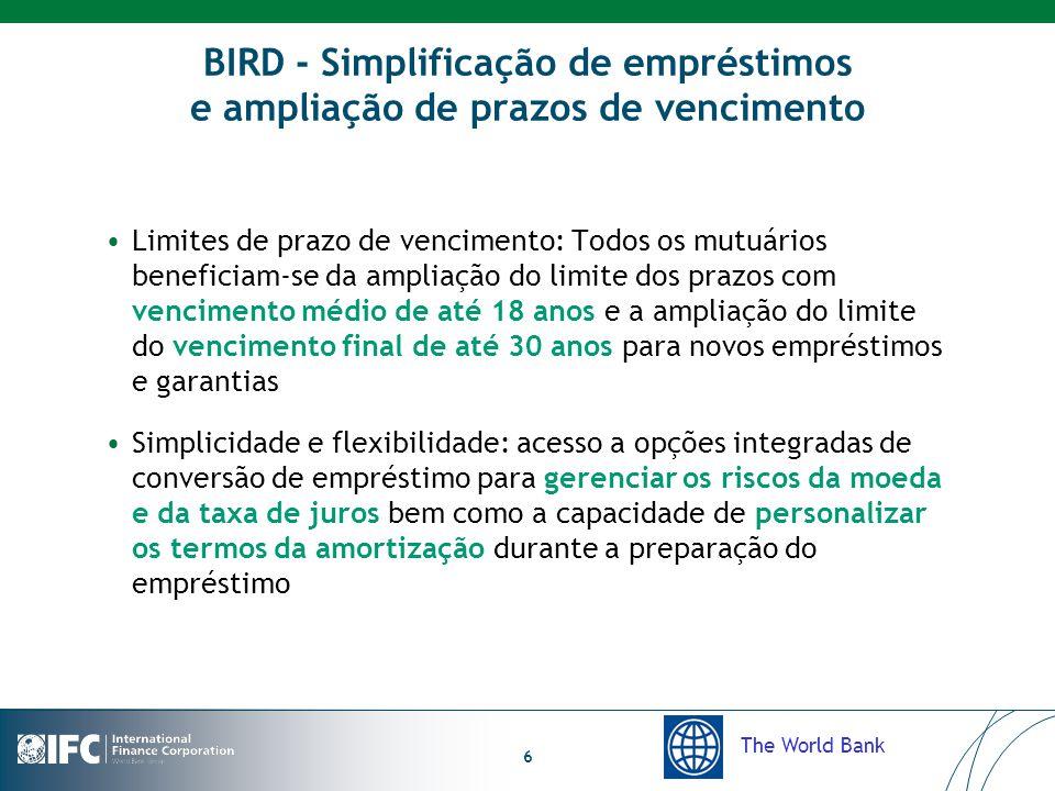The World Bank 6 BIRD - Simplificação de empréstimos e ampliação de prazos de vencimento Limites de prazo de vencimento: Todos os mutuários beneficiam-se da ampliação do limite dos prazos com vencimento médio de até 18 anos e a ampliação do limite do vencimento final de até 30 anos para novos empréstimos e garantias Simplicidade e flexibilidade: acesso a opções integradas de conversão de empréstimo para gerenciar os riscos da moeda e da taxa de juros bem como a capacidade de personalizar os termos da amortização durante a preparação do empréstimo
