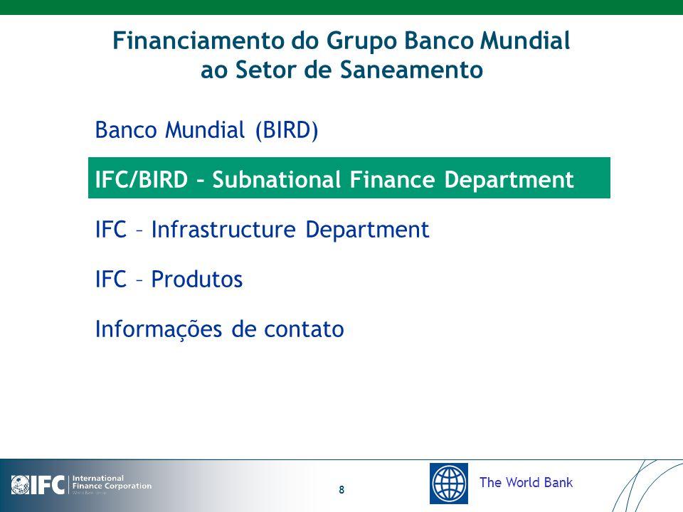 The World Bank 8 Financiamento do Grupo Banco Mundial ao Setor de Saneamento Banco Mundial (BIRD) IFC/BIRD – Subnational Finance Department IFC – Infrastructure Department IFC – Produtos Informações de contato