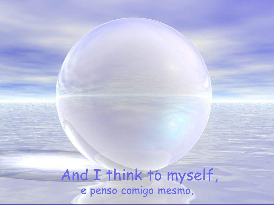 And I think to myself, e penso comigo mesmo,