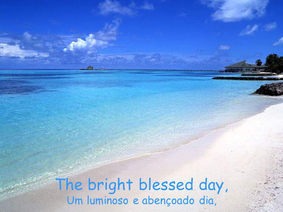 The bright blessed day, Um luminoso e abençoado dia,
