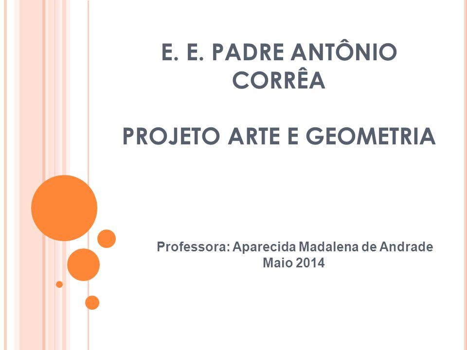 E. E. PADRE ANTÔNIO CORRÊA PROJETO ARTE E GEOMETRIA Professora: Aparecida Madalena de Andrade Maio 2014