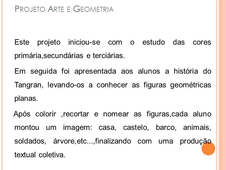 P ROJETO A RTE E G EOMETRIA Este projeto iniciou-se com o estudo das cores primária,secundárias e terciárias. Em seguida foi apresentada aos alunos a
