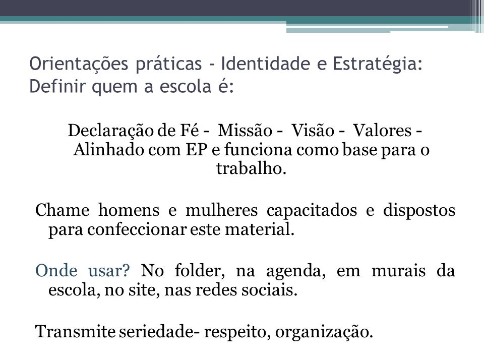 Orientações práticas - Identidade e Estratégia: Definir quem a escola é: Declaração de Fé - Missão - Visão - Valores - Alinhado com EP e funciona como base para o trabalho.