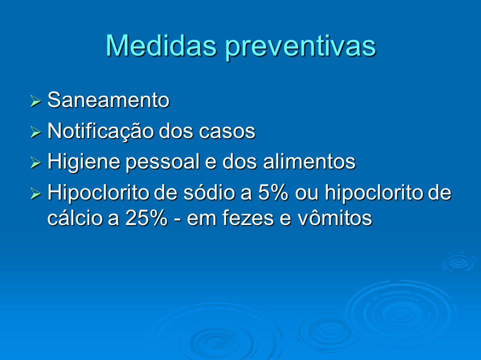 Medidas preventivas  Saneamento  Notificação dos casos  Higiene pessoal e dos alimentos  Hipoclorito de sódio a 5% ou hipoclorito de cálcio a 25% - em fezes e vômitos