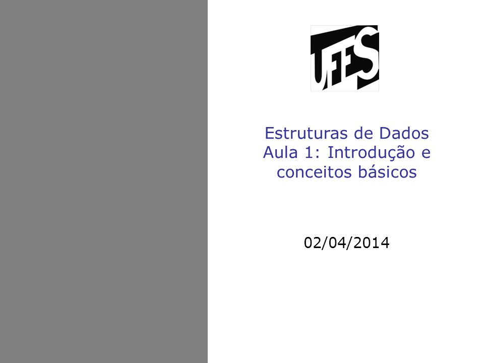 Estruturas de Dados Aula 1: Introdução e conceitos básicos 02/04/2014