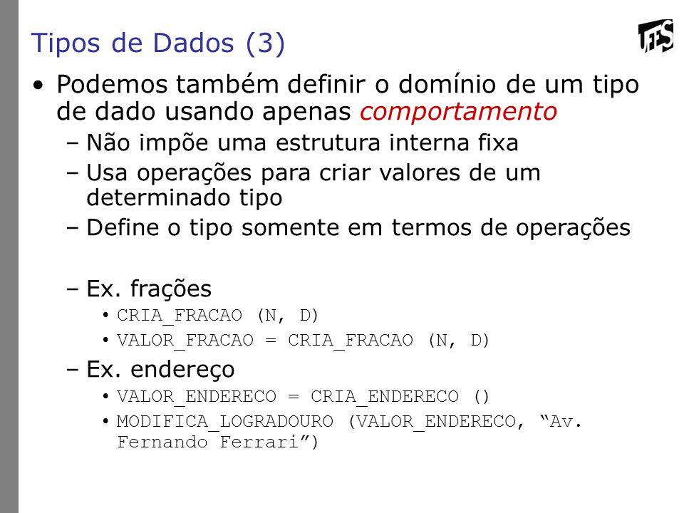 Tipos de Dados (3) Podemos também definir o domínio de um tipo de dado usando apenas comportamento –Não impõe uma estrutura interna fixa –Usa operações para criar valores de um determinado tipo –Define o tipo somente em termos de operações –Ex.