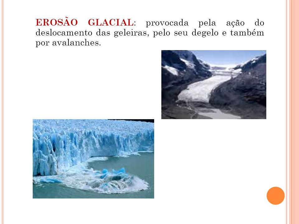 EROSÃO GLACIAL : provocada pela ação do deslocamento das geleiras, pelo seu degelo e também por avalanches.